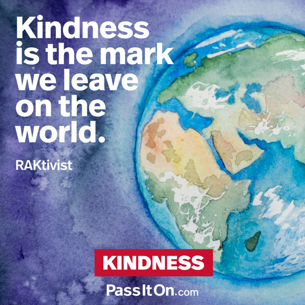 Kindness is the mark we leave on the world. RAKtivist