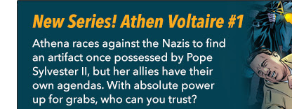 The Backstagers Valentine's Intermission  New Series! Athen Voltaire #1 Athena races against the Nazis to find an artifact once possessed by Pope Sylvester II, but her allies have their own agendas. With absolute power up for grabs, who can you trust?