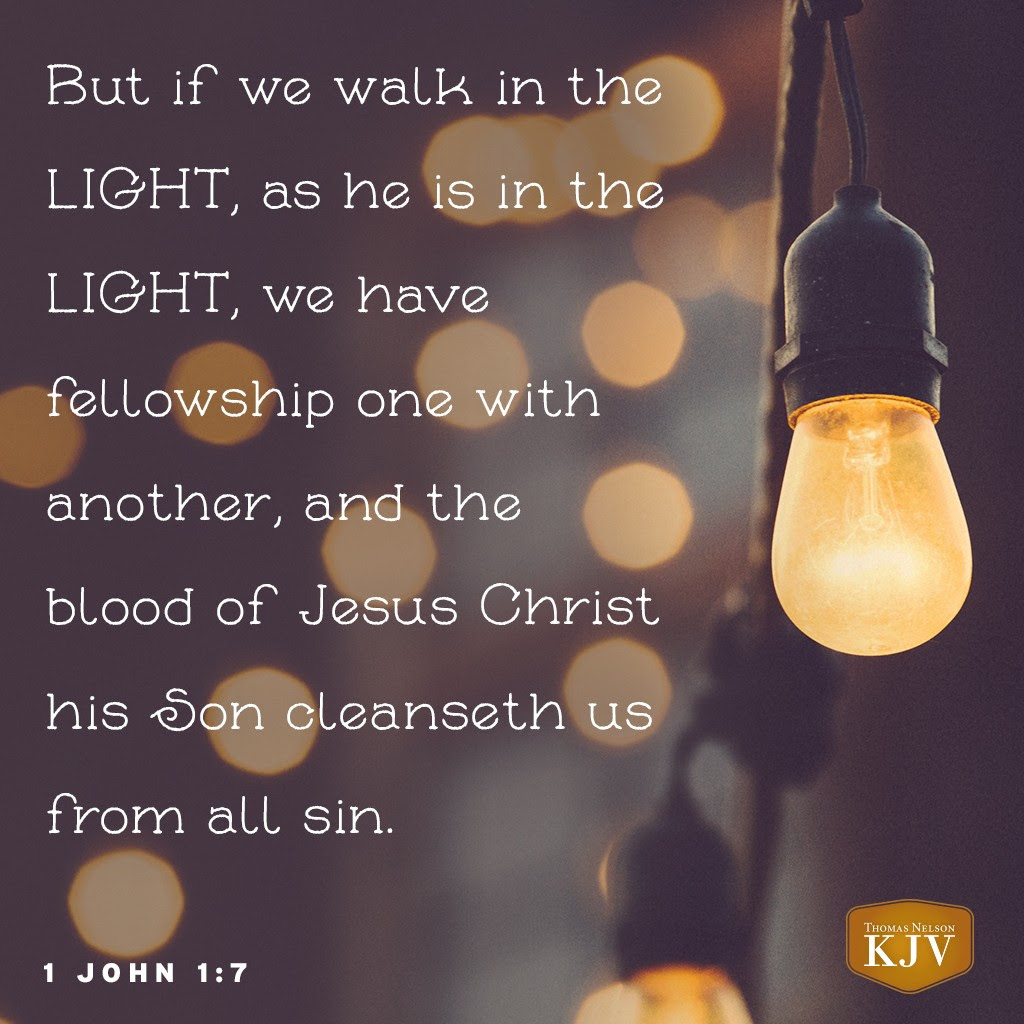 7 But if we walk in the light, as he is in the light, we have fellowship one with another, and the blood of Jesus Christ his Son cleanseth us from all sin. 1 John 1:7