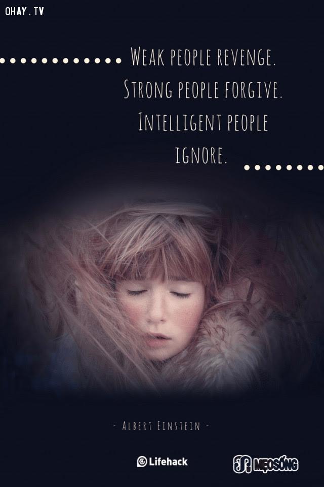 11. Những người yếu đuối sẽ trả thù. Người mạnh mẽ thì tha thứ. Còn người thông minh lại bỏ qua tất cả,albert einstein,câu nói hay,triết lý sống,câu nói ý nghĩa