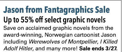 Jason from Fantagraphics Sale Up to 55% off select graphic novels Save on acclaimed graphic novels from the award-winning, Norwegian cartoonist Jason including *Werewolves of Montpellier*, *I Killed Adolf Hitler*, and many more! Sale ends 3/27.