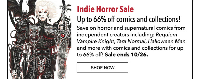 Indie Horror Sale. Up to 66% off select comics and collections! Save on horror and supernatural comics from independent creators including: *Requiem Vampire Knight*, *Tara Normal*, *Halloween Man* and more with comics and collections for up to 66% off! Sale ends 10/26. SN