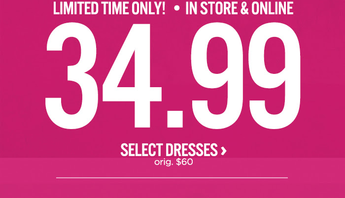 LIMITED TIME ONLY! | IN STORE & ONLINE 34.99 SELECT DRESSES orig. $60