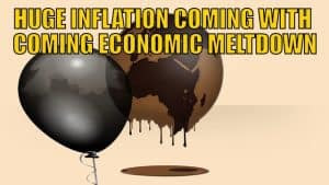 HUGE INFLATION COMING WITH COMING ECONOMIC MELTDOWN