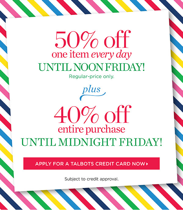 50% off one item every day until noon Friday! Regular-price only. Plus 40% off entire purchase until midnight Friday! Subject to credit approval. Apply For A Talbots Credit Card Now