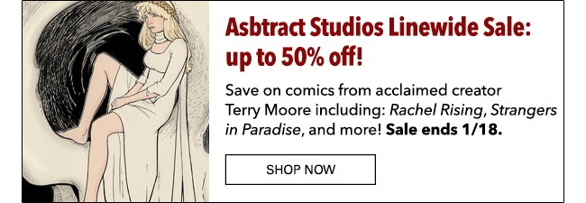 Asbtract Studios Linewide Sale: up to 50% off! Save on comics from acclaimed creator Terry Moore including: *Rachel Rising*, * Strangers in Paradise*, and more! Sale ends 1/18. Shop Now