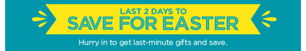 LAST 2 DAYS TO SAVE FOR EASTER - Hurry in to get last-minute gifts and save.