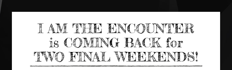 I AM THE ENCOUNTERis COMING BACK forTWO FINAL WEEKENDS!