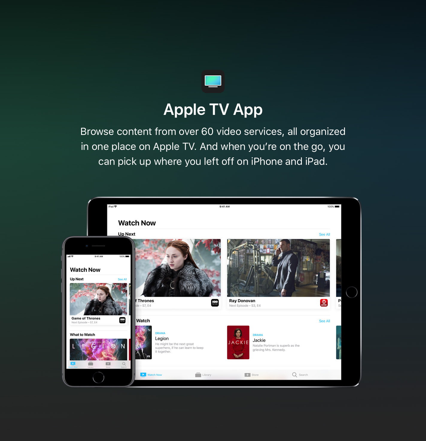 Browse content from over 60 video services, all organized in one place on Apple TV. And when you're on the go, you can pick up where you left off on iPhone and iPad.