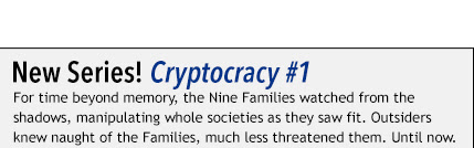 New Series! Cryptocracy #1 For time beyond memory, the Nine Families watched from the shadows, manipulating whole societies as they saw fit. Outsiders knew naught of the Families, much less threatened them. Until now.
