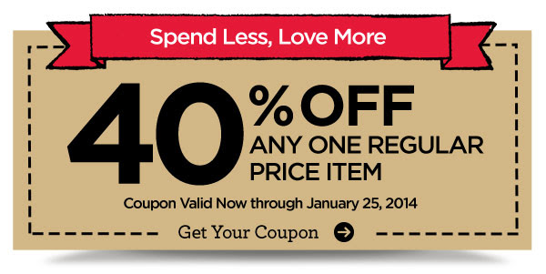 Spend Less, Love More. 40% OFF ANY ONE REGULAR PRICE ITEM. Coupon Valid Now through January 25, 2014. Get Your Coupon