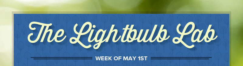 The Lightbulb Lab WEEK OF MAY 1ST