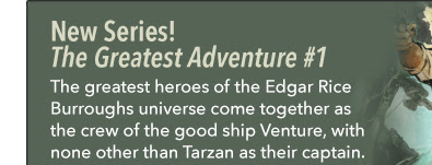 New Series! The Greatest Adventure #1 The greatest heroes of the Edgar Rice Burroughs universe come together as the crew of the good ship Venture, with none other than Tarzan as their captain.