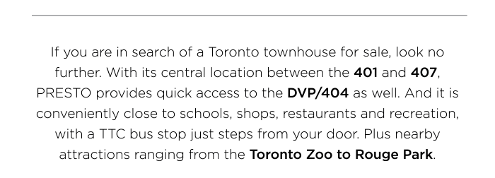 If you are in search of a Toronto townhouse for sale, look no further. With its central location between the 401 and 407, PRESTO provides quick access to the DVP/404 as well.