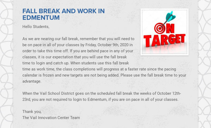 FALL BREAK AND WORK IN EDMENTUM Hello Students, As we are nearing our fall break, remember that...