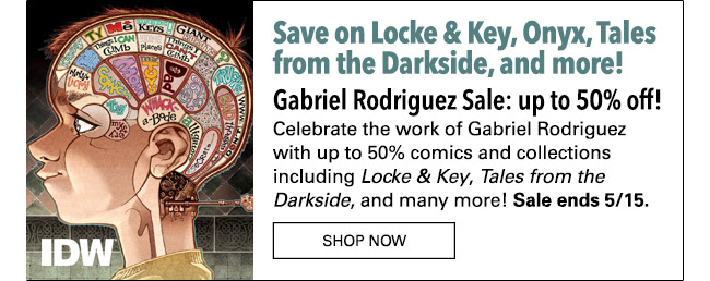 Save on Locke & Key, Onyx, Tales from the Darkside and more! Gabriel Rodriguez Sale: up to 50% off! Celebrate the work of Gabriel Rodriguez with up to 50% comics and collections including *Locke & Key*, *Tales from the Darkside*, and many more! Sale ends 5/15. Shop Now