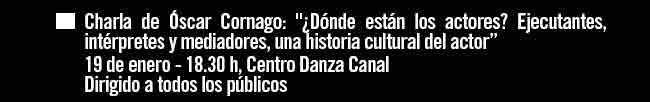 """Charla de Óscar Cornago: """"¿Dónde están los actores? . 19 enero - 18:30 h Centro Danza Canal"""