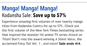 Manga! Manga! Manga!  Kodansha Sale: Save up to 57%  Experience amazing first volumes of over twenty manga titles from Kodansha Comics for up to 57%. Check out the first volume of the New York Times bestselling series that inspired the monster hit anime TV series Attack on Titan! Don't miss the award winning A Silent Voice, the acclaimed Fairy Tail Vol. 1 , and more! Sale ends 4/4.