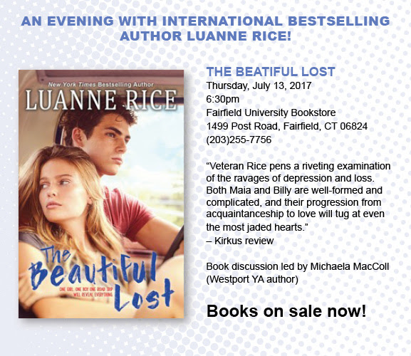 An Evening with International Bestselling author Luanne Rice! The Beautiful Lost Thursday, July 13, 2017 6:30pm Fairfield University Bookstore Downtown 1499 Post Road, Fairfield, CT 06824 (203) 255-7756 ?Veteran Rice pens a riveting examination of the ravages of depression and loss. Both Maia and Billy are well-formed and complicated, and their progression from acquaintanceship to love will tug at even the most jaded hearts.? ?Kirkus Review Book discussion led by Michaela MacColl (Westport YA author) Books on sale now!