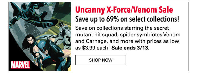 Uncanny X-Force/Venom Sale: up to 69% off! Sometimes the less than good guys get to be the heroes! Save on collections starring the secret mutant hit squad, Venom and more with prices as low as $3.99! Sale ends 3/13. SHOP NOW