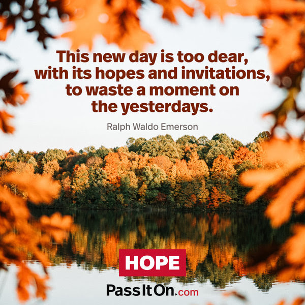This new day is too dear, with its hopes and invitations, to waste a moment on the yesterdays. Ralph Waldo Emerson
