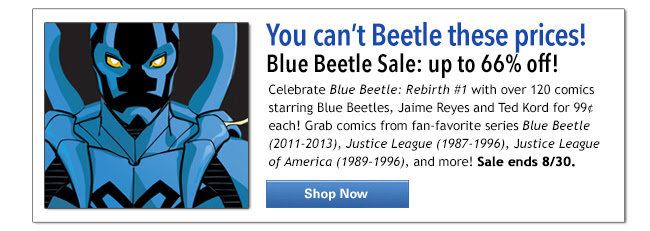 You can't Beetle these prices! Blue Beetle Sale: up to 66% off! Celebrate Blue Beetle: Rebirth #1 with over 120 comics starring Blue Beetles, Jaime Reyes and Ted Kord for 99&cent each! Grab comics from fav-favorite series Blue Beetle (2011-2013), Justice League (1987 -1996), Justice League America (1989-1996), and more! Shop Now