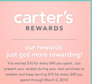 Carter's Rewards - Our rewards just got more rewarding! You earned $10 for every $40 you spent. Just present your receipt during your next purchase to redeem and keep earning $10 for every $40 you spend through March 2, 2014*.