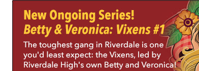 New Ongoing Series! Betty & Veronica: Vixens #1 The toughest gang in Riverdale is one you'd least expect: the Vixens, led by Riverdale High's own Betty and Veronica!