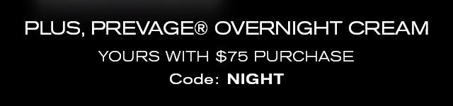 PLUS, PREVAGE® OVERNIGHT CREAM    YOURS WITH $75 PURCHASE    Code: NIGHT
