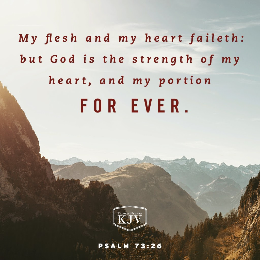 25 Whom have I in heaven but thee? and there is none upon earth that I desire beside thee. 26 My flesh and my heart faileth: but God is the strength of my heart, and my portion for ever. Psalm 73:25-26