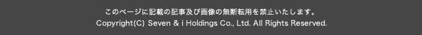 このページに記載の記事及び画像の無断転用を禁止いたします。 Copyright(C) Seven & i Holdings Co., Ltd. All Rights Reserved.