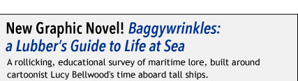 New Graphic Novel! Baggywrinkles: a Lubber's Guide to Life at Sea A rollicking, educational survey of maritime lore, built around cartoonist Lucy Bellwood's time aboard tall ships.