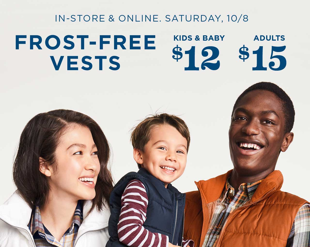 IN-STORE & ONLINE. SATURDAY, 10/8 | FROST-FREE VESTS | KIDS & BABY $12 | ADULTS $15