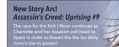 New Story Arc! Assassin's Creed: Uprising #9 The race for the Koh I Noor continues as Charlotte and her Assassin cell head to Spain in order to thwart the the Isu deity Juno's rise to power!