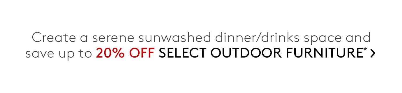 Create a serene sunwashed dinner/drinks space and save up to 20% off select outdoor furniture*