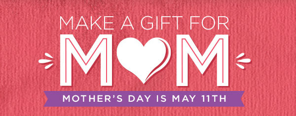 MAKE A GIFT FOR MOM - MOTHER'S DAY IS MAY 11TH