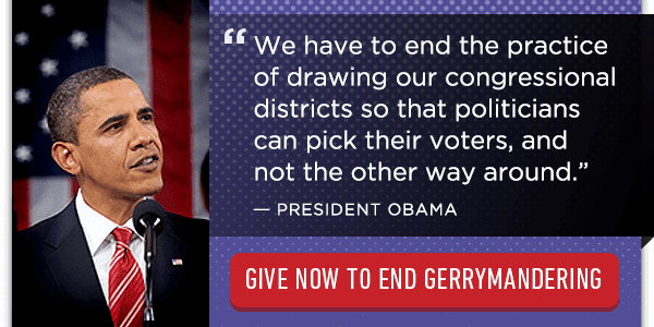 """We have to end the practice of drawing our congressional districts so that politicians can pick their voters, and not the other way around."" - President Obama. Give now to end gerrymandering."