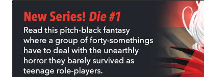 New Series! Die #1 Read this pitch-black fantasy where a group of forty-somethings have to deal with the unearthly horror they barely survived as teenage role-players.