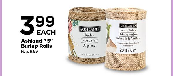 3.99 EACH Ashland™ 5'' Burlap Rolls. Reg. 6.99