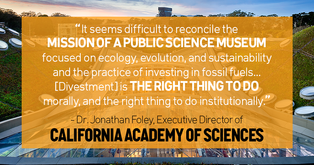 """it seems difficult to reconcile the mission of a public science museum focused on ecology, evolution, and sustainability and the practice of investing in fossil fuels."" - Jonathan Foley, Executive Director of the California Academy of Sciences"