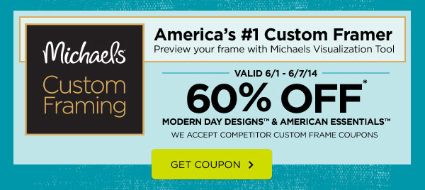 Michaels® Custom Framing - America's #1 Custom Framer. Preview your frame with Michaels Visualization Tool. VALID 6/1 - 6/7/14: 60% OFF* MODERN DAY DESIGNS™ & AMERICAN ESSENTIALS™. WE ACCEPT COMPETITOR CUSTOM FRAME COUPONS. GET COUPON