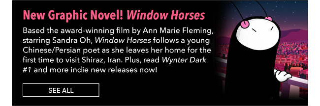 New Graphic Novel! Window Horses Based the award-winning film by Ann Marie Fleming, starring Sandra Oh, *Window Horses* follows a young Chinese/Persian poet as she leaves her home for the first time to visit Shiraz, Iran. Plus, read *Wynter Dark #1* and more indie new releases now! See All