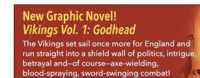 New Graphic Novel! Vikings Vol. 1: Godhead The Vikings set sail once more for England and run straight into a shield wall of politics, intrigue, betrayal and—of course—axe-wielding, blood-spraying, sword-swinging combat!