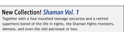 New Collection! Shaman Vol. 1 Together with a foul-mouthed teenage sorceress and a retired superhero bored of the life in tights, the Shaman fights monsters, demons, and even the odd astronaut or two.