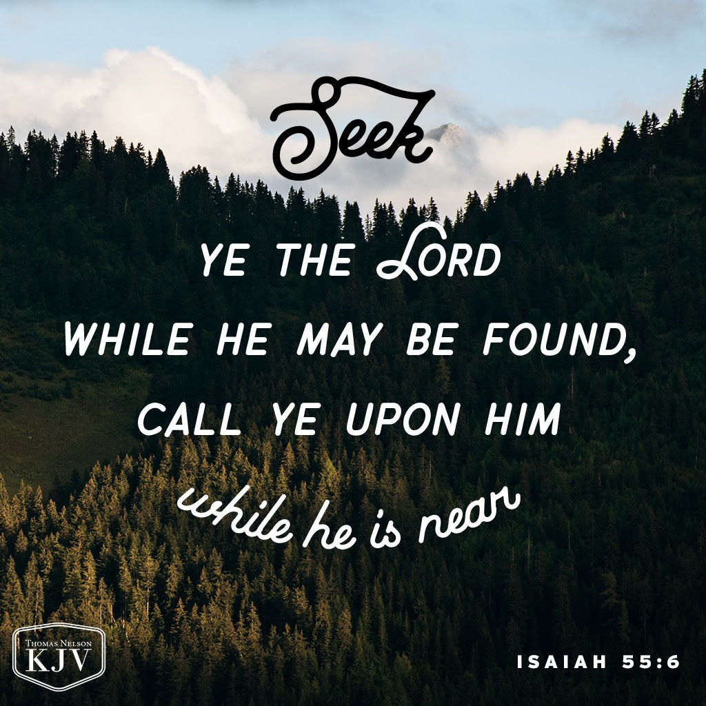 6 Seek ye the Lord while he may be found, call ye upon him while he is near. Isaiah 55:6