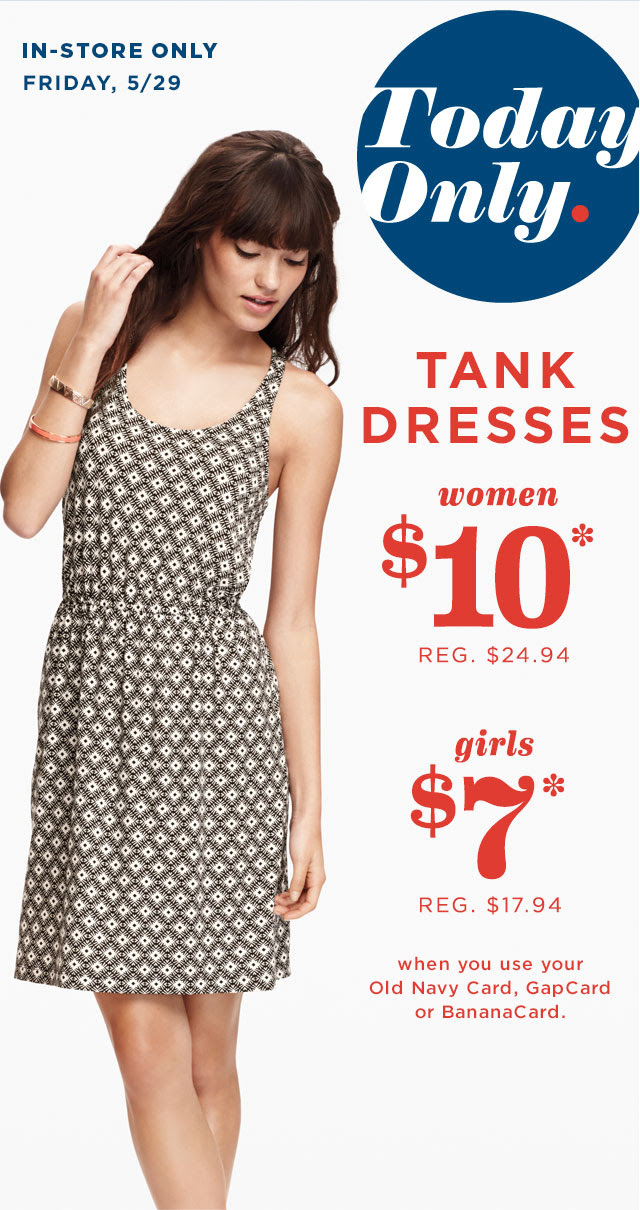 IN-STORE ONLY | FRIDAY, 5/29 | Today Only. | TANK DRESSES women $10* | girls $7* when you use your Old Navy Card, GapCard or BananaCard.