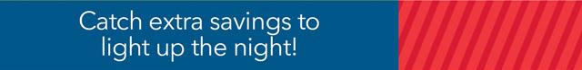 Catch extra savings to light up the night!