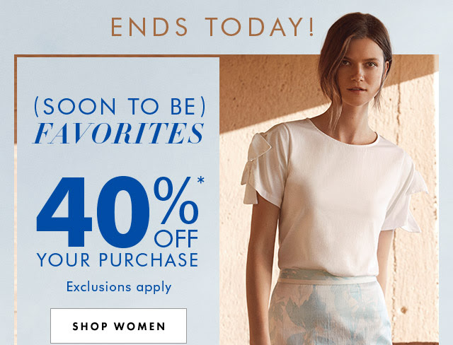 ENDS TODAY! (SOON TO BE) FAVORITES | 40%* OFF YOUR PURCHASE | SHOP WOMEN