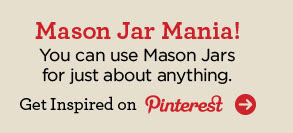 Mason Jar Mania! You can use Mason Jars for just about anything. Get Inspired on Pinterest