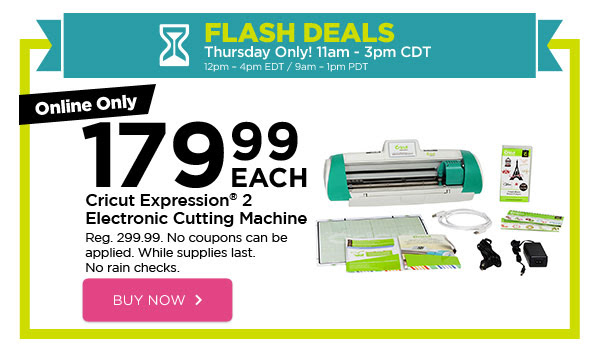 FLASH DEALS - Thursday Only! 11am - 3pm CDT / 12pm - 4pm EDT / 9am - 1pm PDT. Online Only 179.99 EACH Cricut Expression® 2 Electronic Cutting Machine. Reg. 299.99. No coupons can be applied. While supplies last. No rain checks. BUY NOW